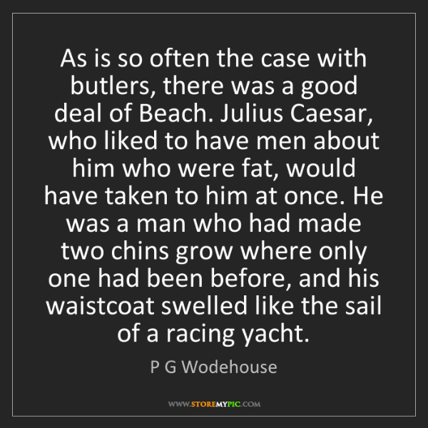 P G Wodehouse: As is so often the case with butlers, there was a good...