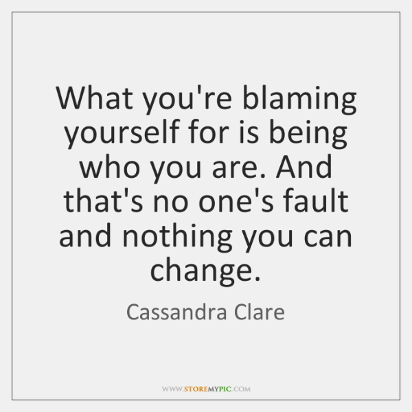 What you're blaming yourself for is being who you are. And that's ...