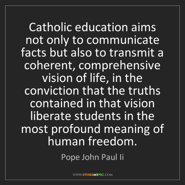 Pope John Paul Ii: Catholic education aims not only to communicate facts...
