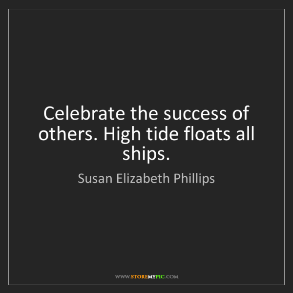 Susan Elizabeth Phillips: Celebrate the success of others. High tide floats all...