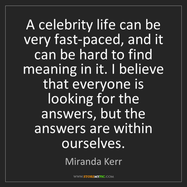 Miranda Kerr: A celebrity life can be very fast-paced, and it can be...
