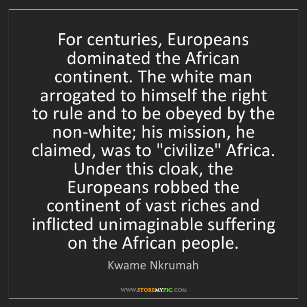 Kwame Nkrumah: For centuries, Europeans dominated the African continent....