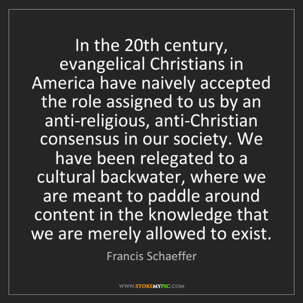 Francis Schaeffer: In the 20th century, evangelical Christians in America...