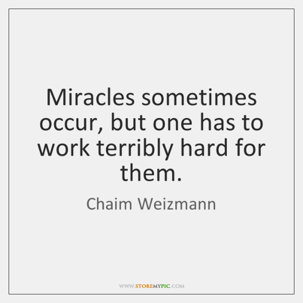 Miracles sometimes occur, but one has to work terribly hard for them.