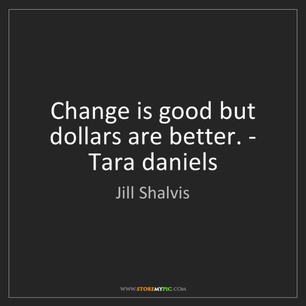 Jill Shalvis: Change is good but dollars are better. - Tara daniels
