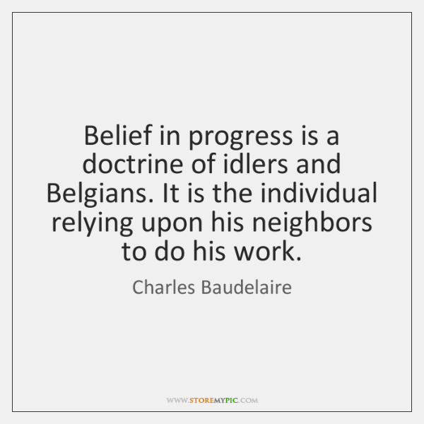 Belief in progress is a doctrine of idlers and Belgians. It is ...
