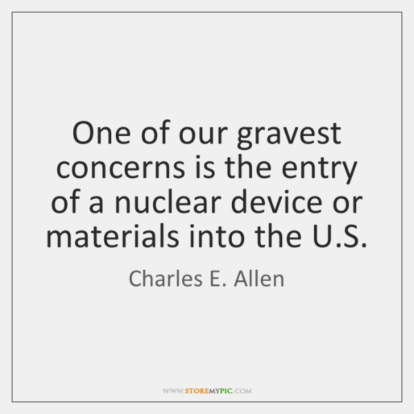 One of our gravest concerns is the entry of a nuclear device ...