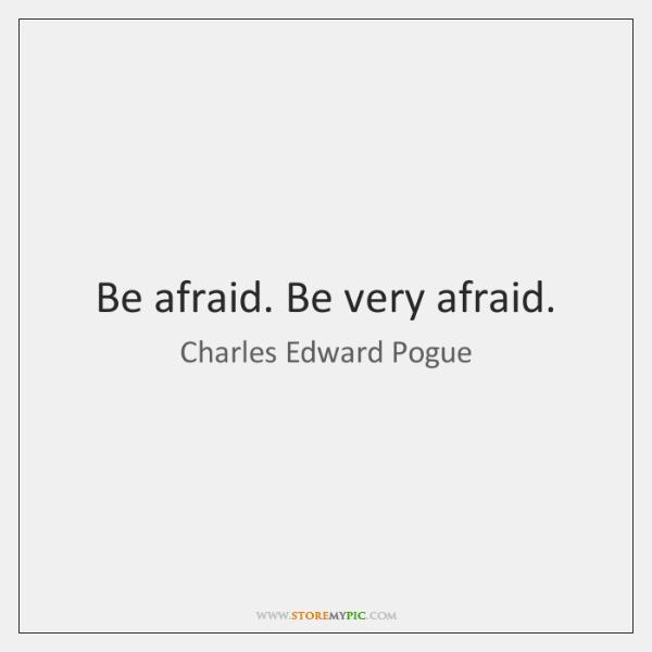 Be afraid. Be very afraid.