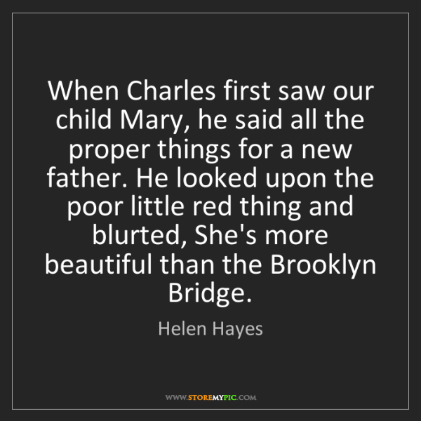 Helen Hayes: When Charles first saw our child Mary, he said all the...