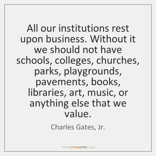 All our institutions rest upon business. Without it we should not have ...