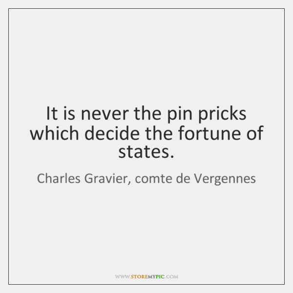 It is never the pin pricks which decide the fortune of states.
