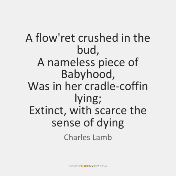 A flow'ret crushed in the bud,  A nameless piece of Babyhood,  Was ...