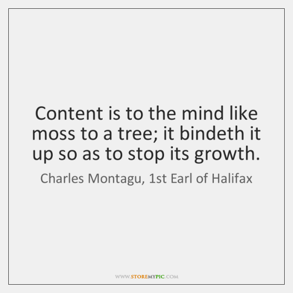 Content is to the mind like moss to a tree; it bindeth ...