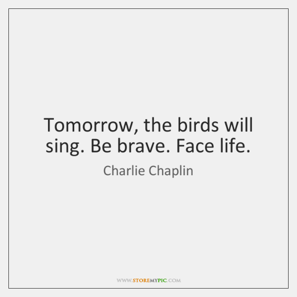 Tomorrow, the birds will sing. Be brave. Face life.