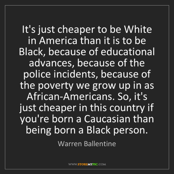 Warren Ballentine: It's just cheaper to be White in America than it is to...