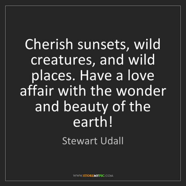 Stewart Udall: Cherish sunsets, wild creatures, and wild places. Have...