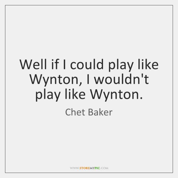 Well if I could play like Wynton, I wouldn't play like Wynton.