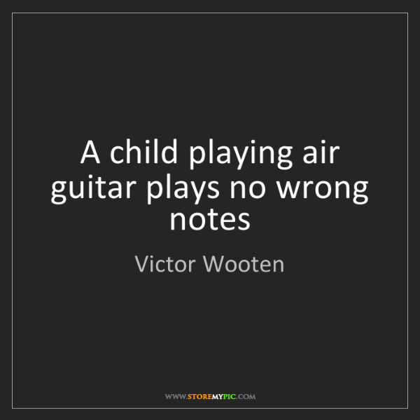 Victor Wooten: A child playing air guitar plays no wrong notes