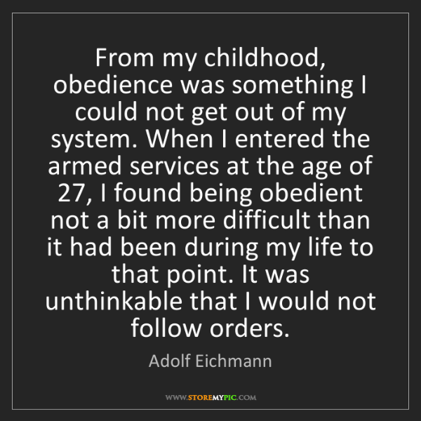 Adolf Eichmann: From my childhood, obedience was something I could not...