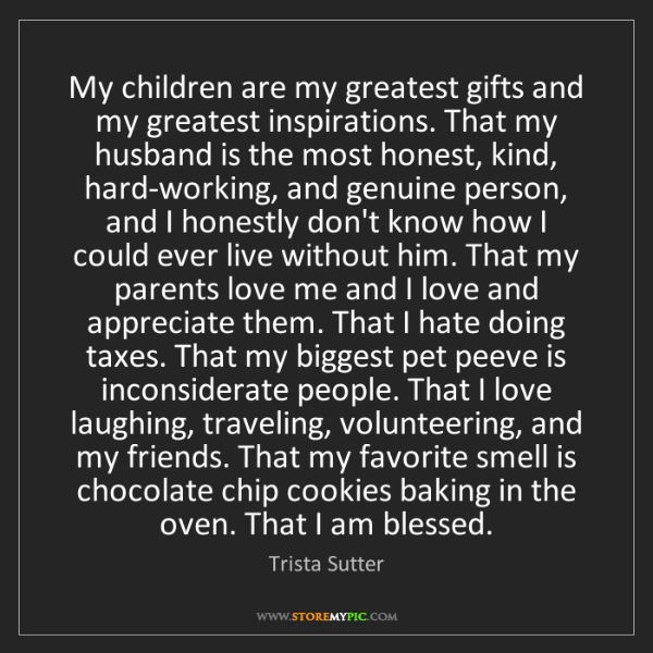Trista Sutter: My children are my greatest gifts and my greatest inspirations....