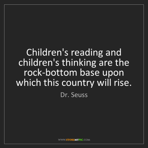 Dr. Seuss: Children's reading and children's thinking are the rock-bottom...
