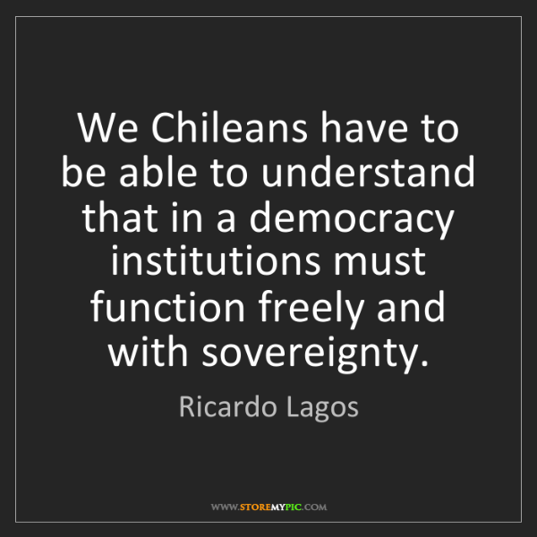 Ricardo Lagos: We Chileans have to be able to understand that in a democracy...