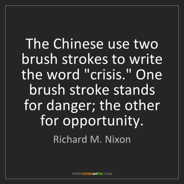 "Richard M. Nixon: The Chinese use two brush strokes to write the word ""crisis.""..."