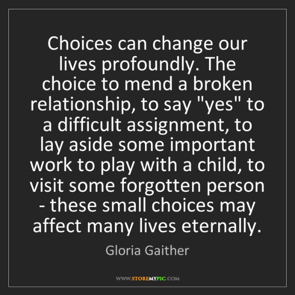 Gloria Gaither: Choices can change our lives profoundly. The choice to...