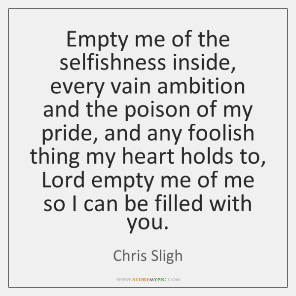Empty me of the selfishness inside, every vain ambition and the poison ...