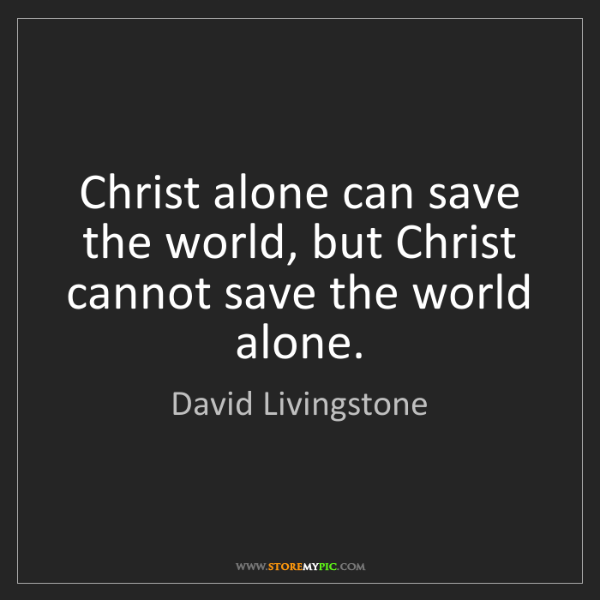 David Livingstone: Christ alone can save the world, but Christ cannot save...