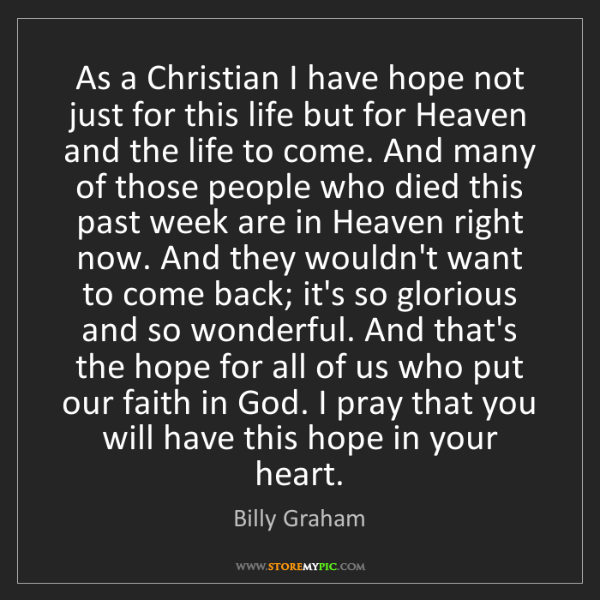Billy Graham: As a Christian I have hope not just for this life but...