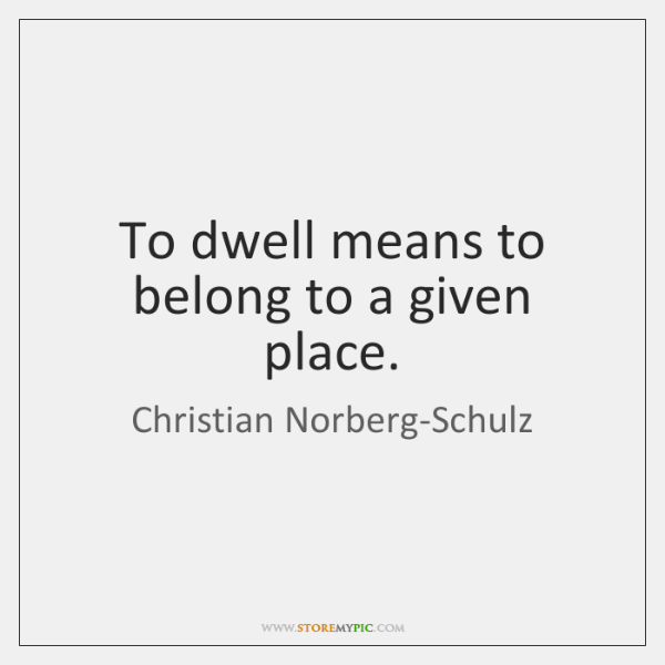To dwell means to belong to a given place.