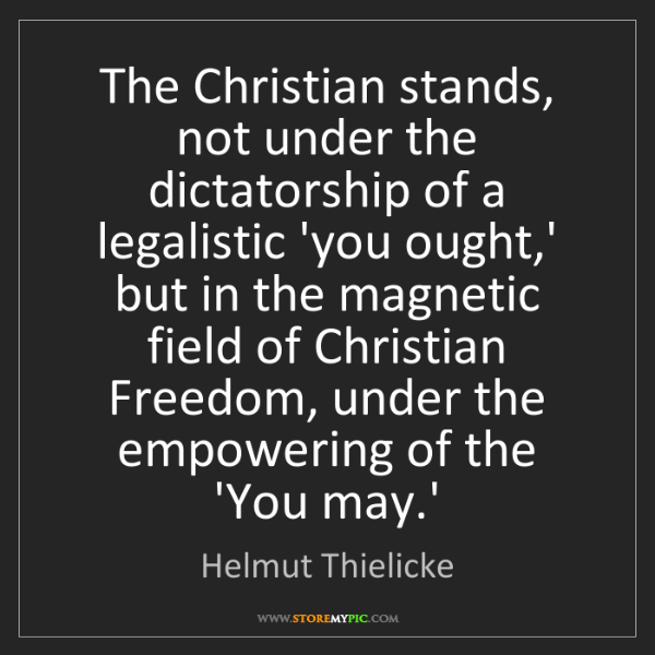 Helmut Thielicke: The Christian stands, not under the dictatorship of a...