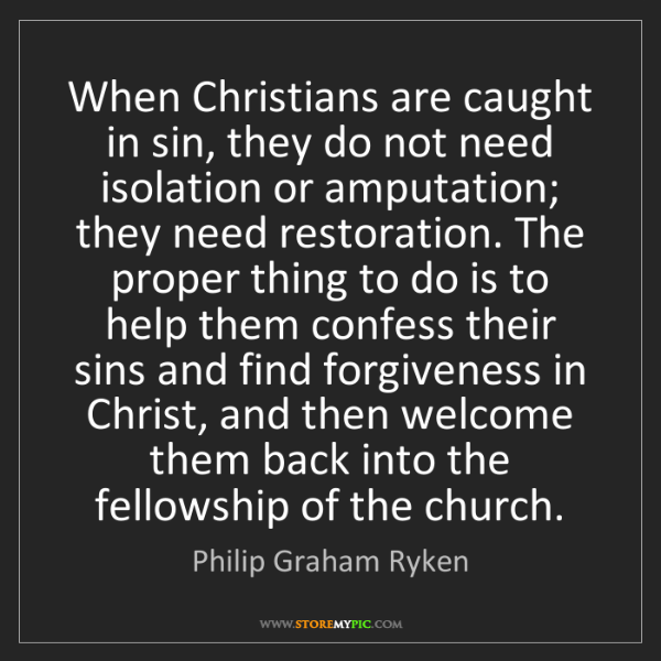 Philip Graham Ryken: When Christians are caught in sin, they do not need isolation...
