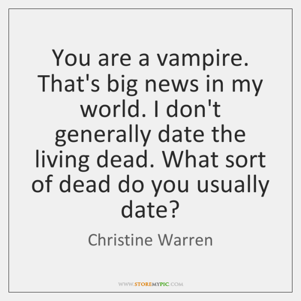 You are a vampire. That's big news in my world. I don't ...