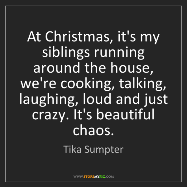 Tika Sumpter: At Christmas, it's my siblings running around the house,...
