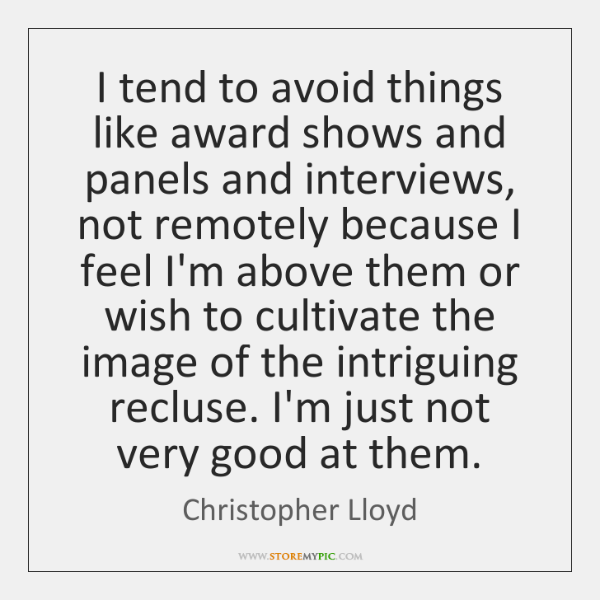 I tend to avoid things like award shows and panels and interviews, ...