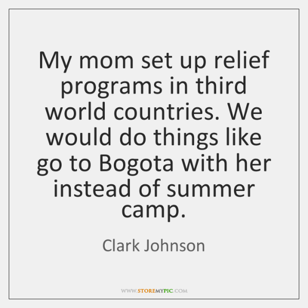 My mom set up relief programs in third world countries. We would ...