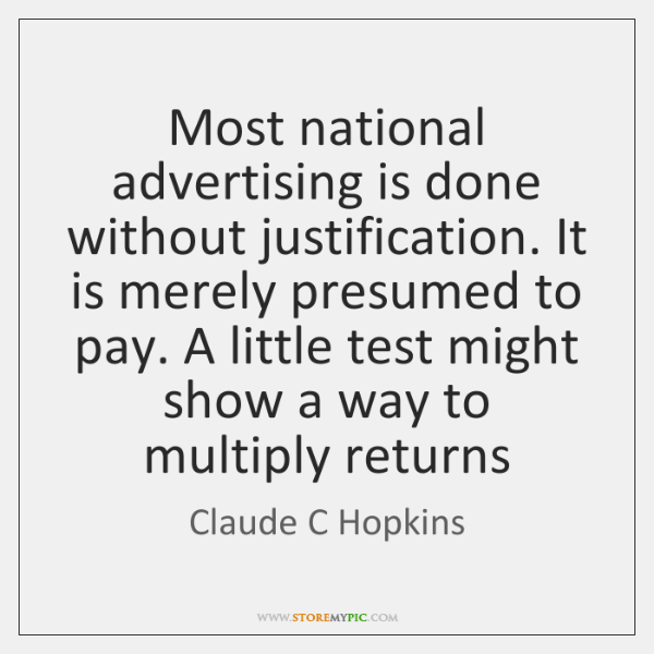 Most national advertising is done without justification. It is merely presumed to ...