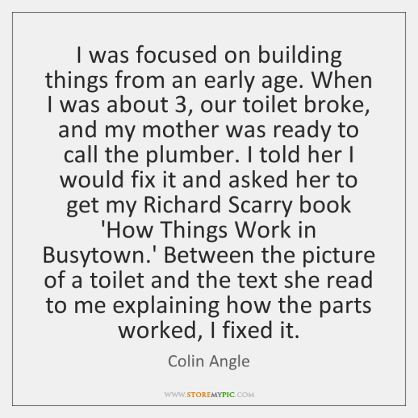 I was focused on building things from an early age. When I ...