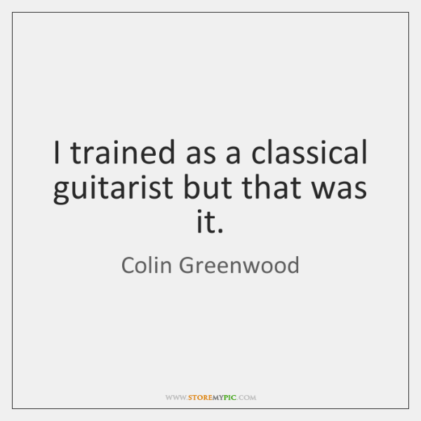 I trained as a classical guitarist but that was it.