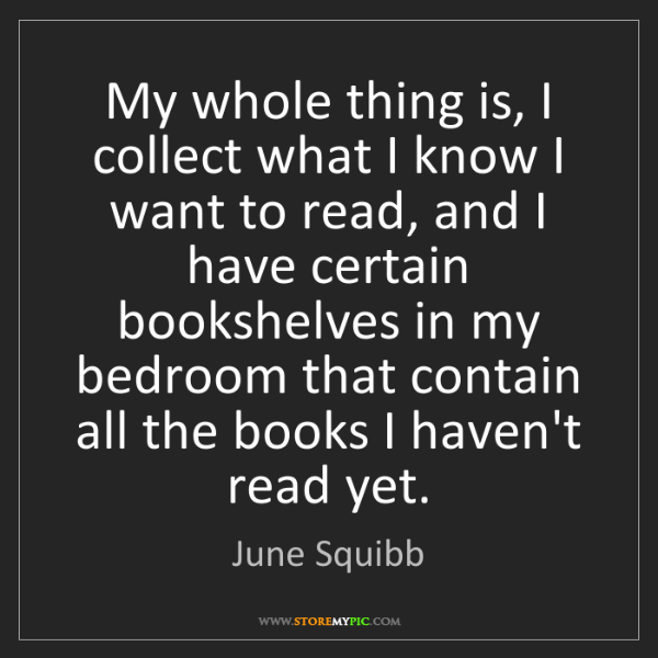 June Squibb: My whole thing is, I collect what I know I want to read,...