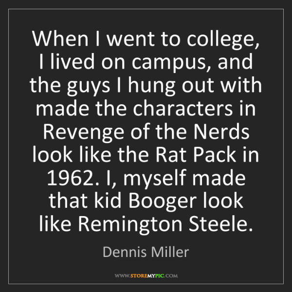 Dennis Miller: When I went to college, I lived on campus, and the guys...