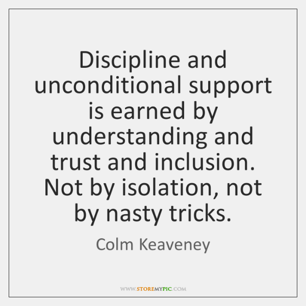 Discipline and unconditional support is earned by understanding and trust and inclusion. ...