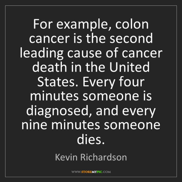 Kevin Richardson: For example, colon cancer is the second leading cause...