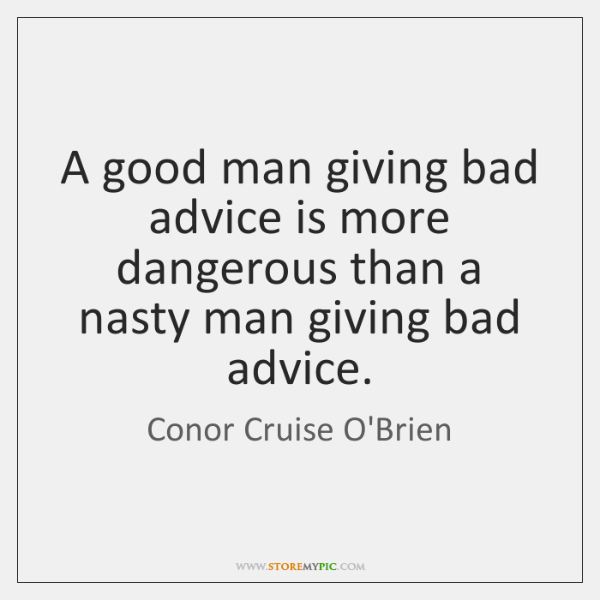A good man giving bad advice is more dangerous than a nasty ...