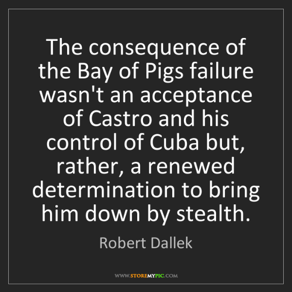 Robert Dallek: The consequence of the Bay of Pigs failure wasn't an...