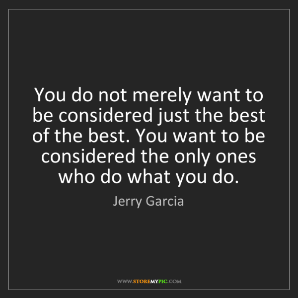 Jerry Garcia: You do not merely want to be considered just the best...