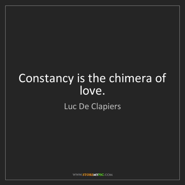 Luc De Clapiers: Constancy is the chimera of love.