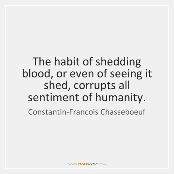 The habit of shedding blood, or even of seeing it shed, corrupts ...